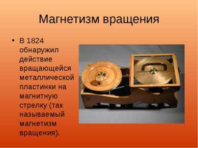 Магнетизм вращения В 1824 обнаружил действие вращающейся металлической пласти...