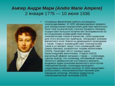 Ампер Андре Мари (Аndre Marie Ampere) 2 января 1775— 10 июня 1836 Основные ф...