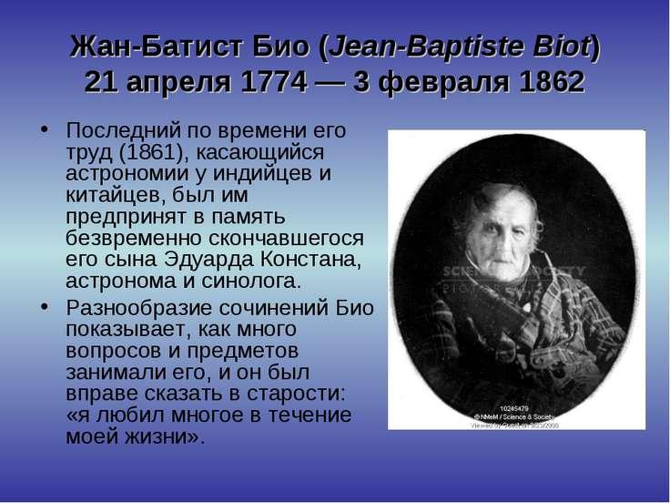 Жан-Батист Био (Jean-Baptiste Biot) 21 апреля 1774— 3 февраля 1862 Последний...