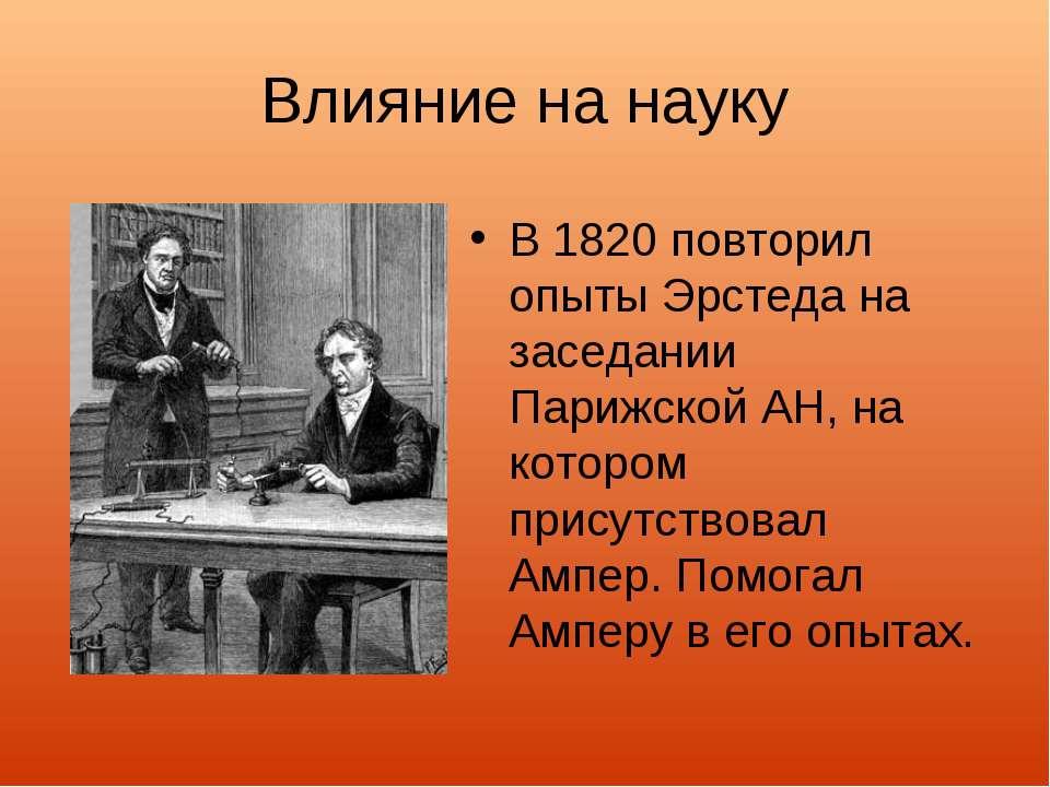 Влияние на науку В 1820 повторил опыты Эрстеда на заседании Парижской АН, на ...