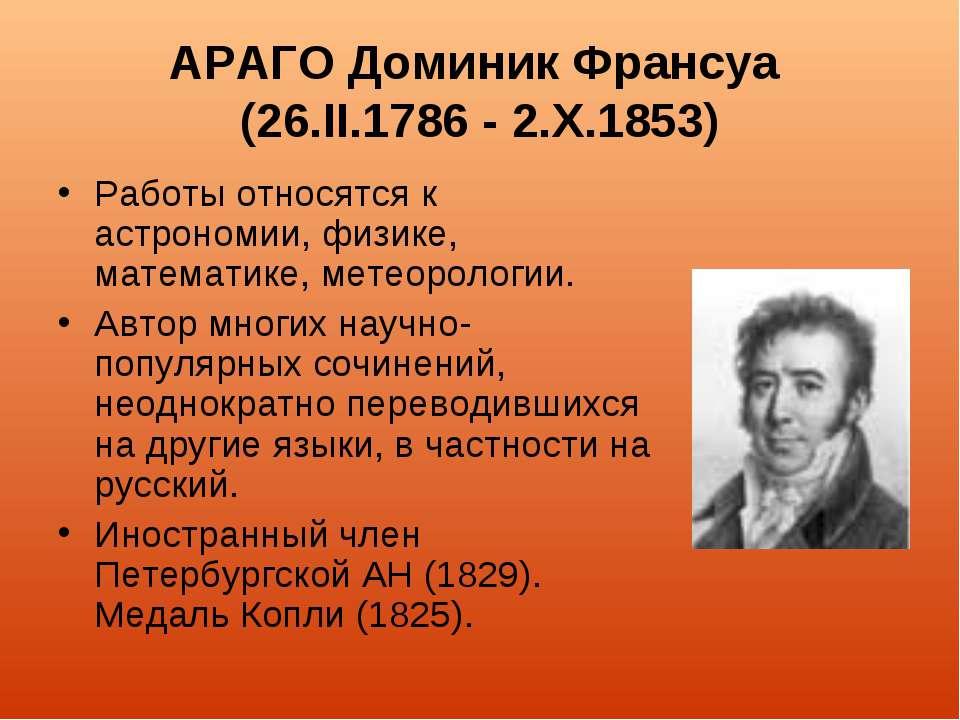 АРАГО Доминик Франсуа (26.II.1786 - 2.Х.1853) Работы относятся к астрономии, ...