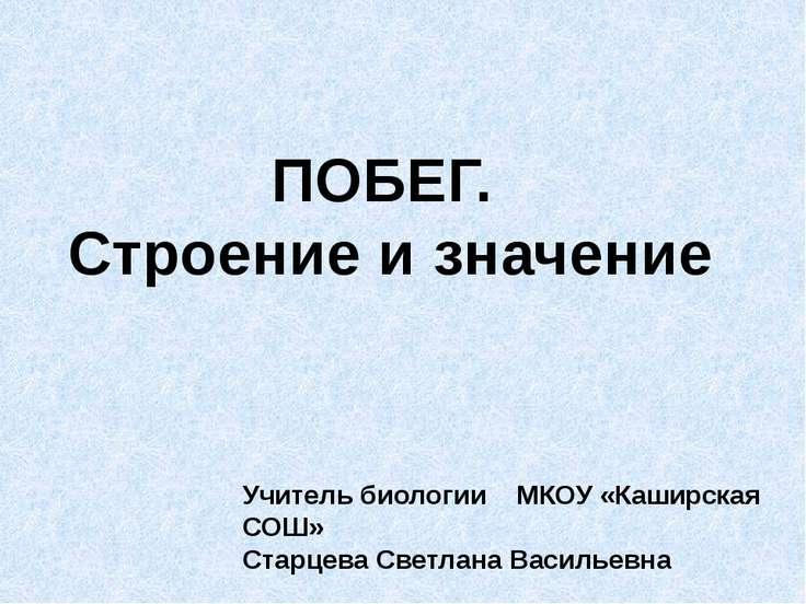 ПОБЕГ. Строение и значение Учитель биологии МКОУ «Каширская СОШ» Старцева Све...
