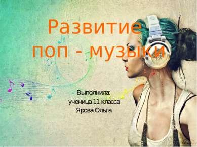 Развитие поп - музыки Выполнила: ученица 11 класса Ярова Ольга