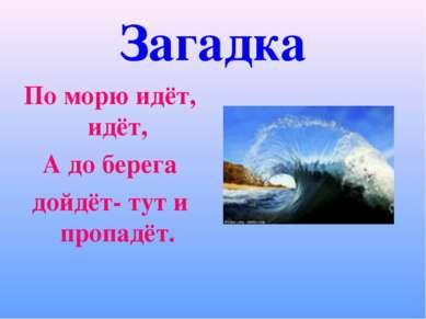 Загадка По морю идёт, идёт, А до берега дойдёт- тут и пропадёт.