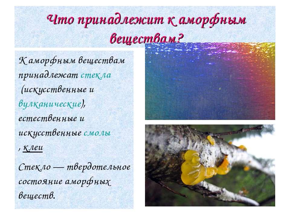 Что принадлежит к аморфным веществам? К аморфным веществам принадлежатстекла...