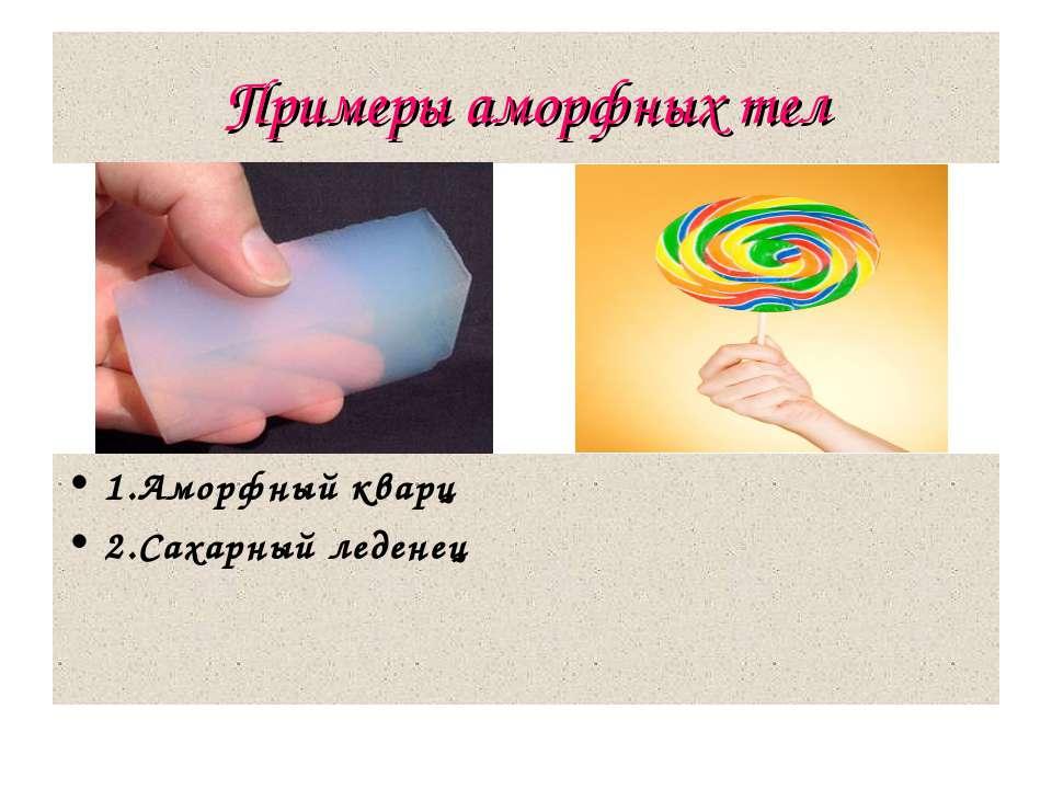Примеры аморфных тел 1.Аморфный кварц 2.Сахарный леденец