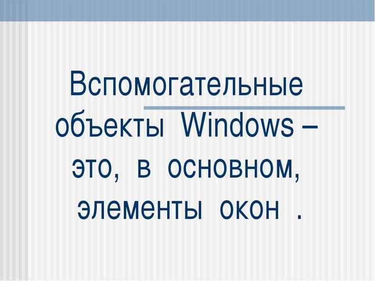 Вспомогательные объекты Windows – это, в основном, элементы окон .