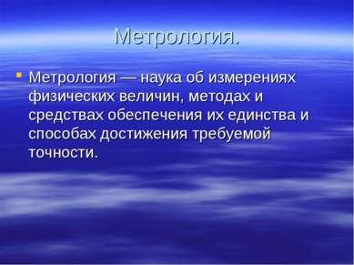 Метрология. Метрология — наука об измерениях физических величин, методах и ср...