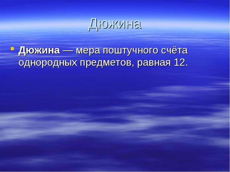 Дюжина Дюжина— мера поштучного счёта однородных предметов, равная 12.