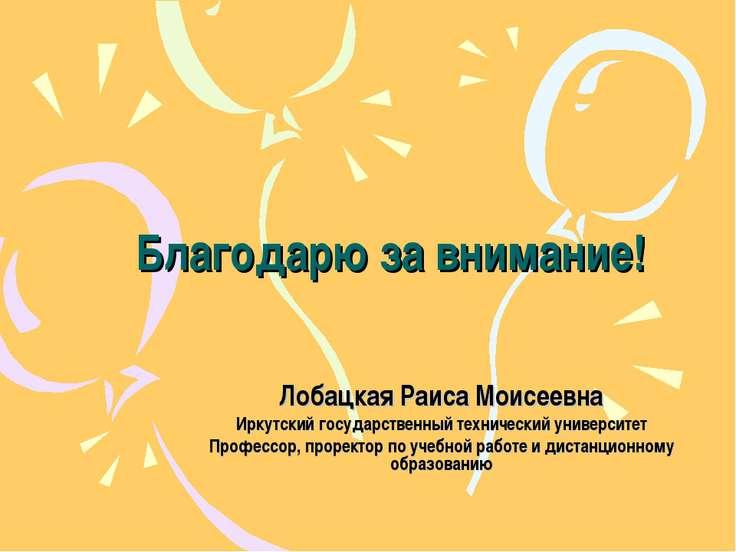 Благодарю за внимание! Лобацкая Раиса Моисеевна Иркутский государственный тех...