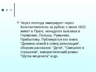 Через полгода эмигрирует через Константинополь за рубеж; с июня 1922 живет в ...