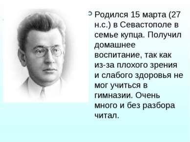 Родился 15 марта (27 н.с.) в Севастополе в семье купца. Получил домашнее восп...