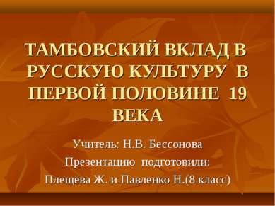 ТАМБОВСКИЙ ВКЛАД В РУССКУЮ КУЛЬТУРУ В ПЕРВОЙ ПОЛОВИНЕ 19 ВЕКА Учитель: Н.В. Б...