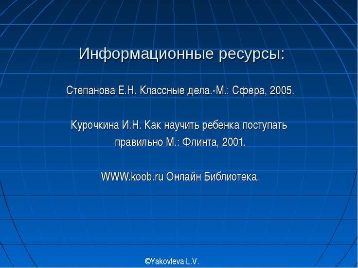 Информационные ресурсы: Степанова Е.Н. Классные дела.-М.: Сфера, 2005. Курочк...