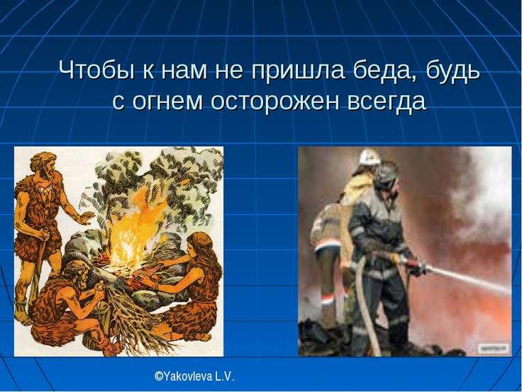 Чтобы к нам не пришла беда, будь с огнем осторожен всегда ©Yakovleva L.V.