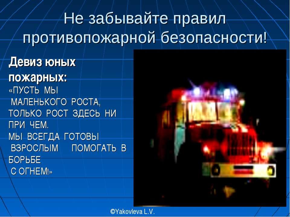 Не забывайте правил противопожарной безопасности! ©Yakovleva L.V. Девиз юных ...