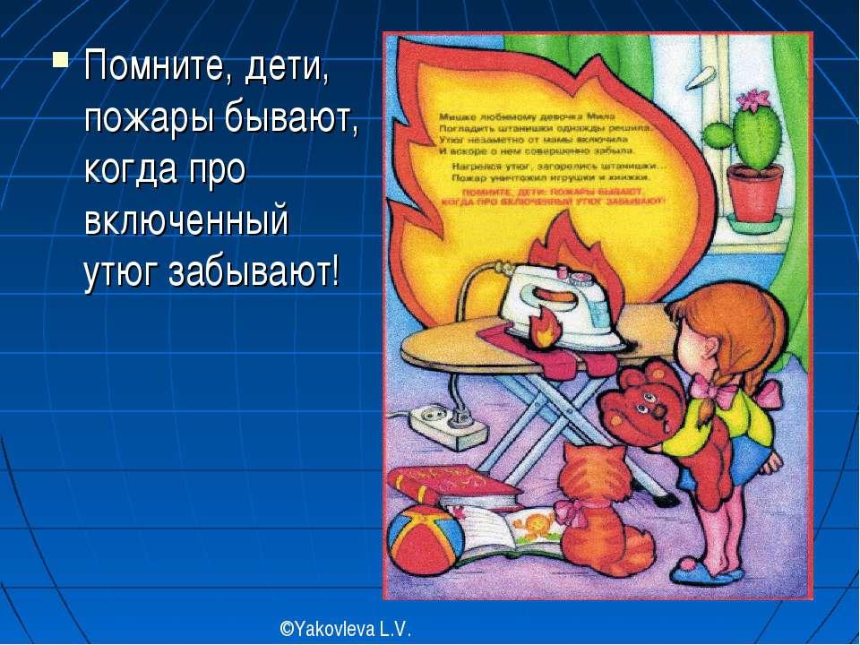 Помните, дети, пожары бывают, когда про включенный утюг забывают! ©Yakovleva ...