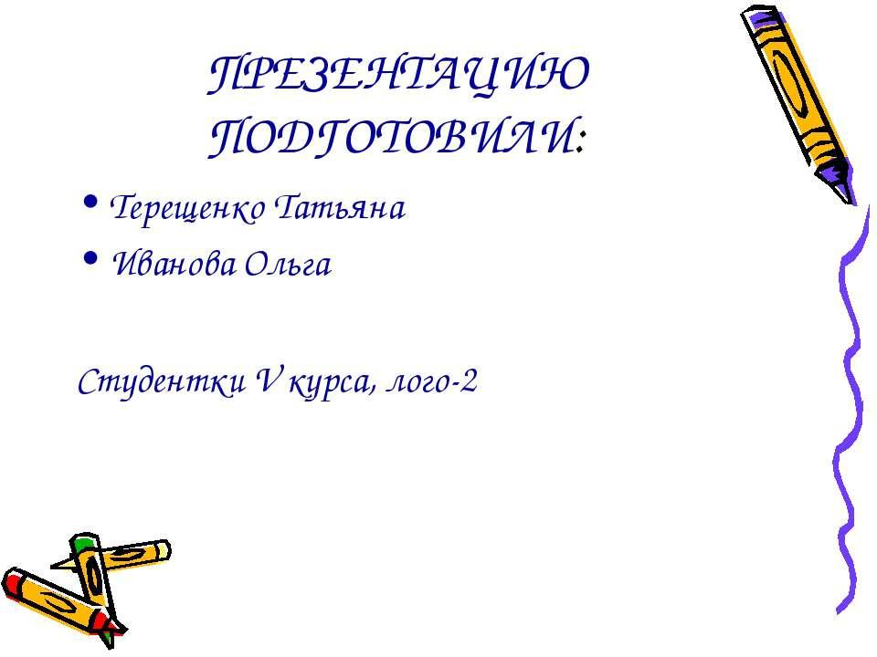 ПРЕЗЕНТАЦИЮ ПОДГОТОВИЛИ: Терещенко Татьяна Иванова Ольга Студентки V курса, л...