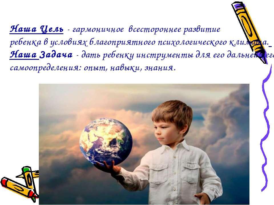 Наша Цель - гармоничное всестороннее развитие ребенка в условиях благоприятно...