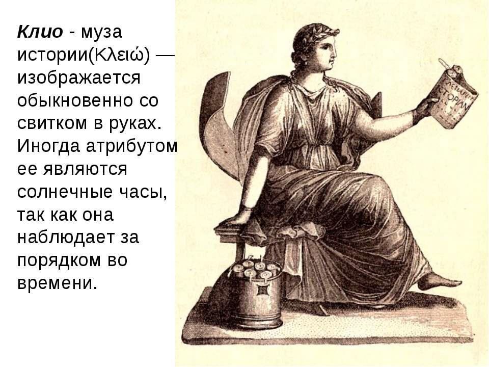 Клио - муза истории(Κλειώ) —изображается обыкновенно со свитком в руках. Иног...
