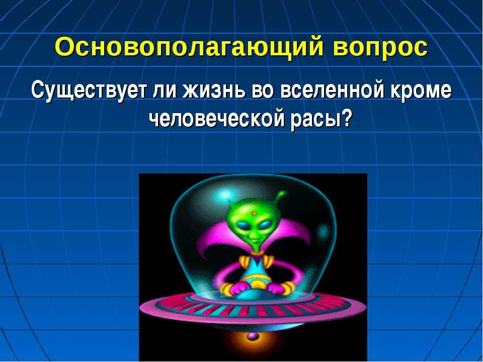 Основополагающий вопрос Существует ли жизнь во вселенной кроме человеческой р...