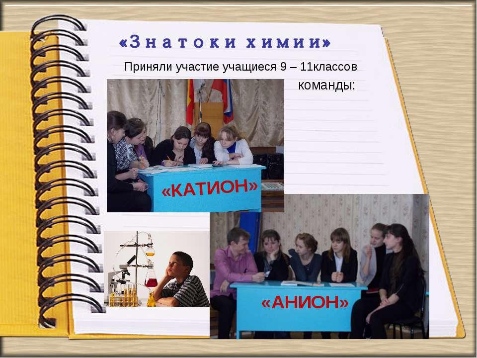 Приняли участие учащиеся 9 – 11классов команды: «АНИОН» «КАТИОН»