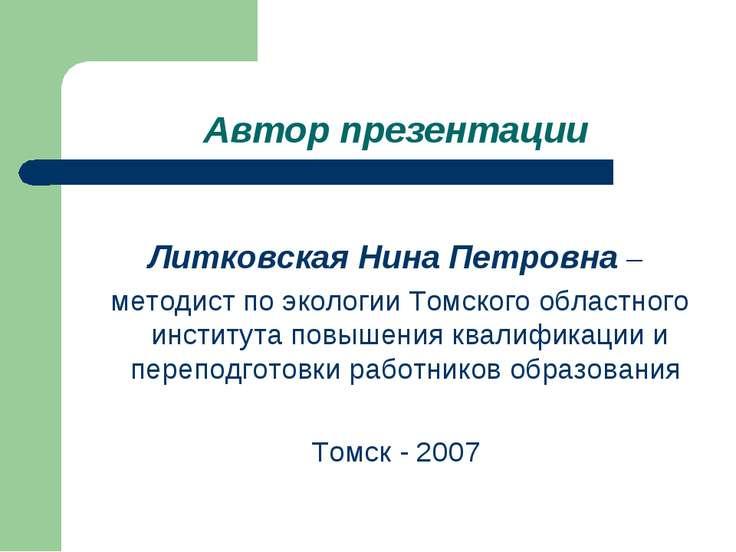 Автор презентации Литковская Нина Петровна – методист по экологии Томского об...