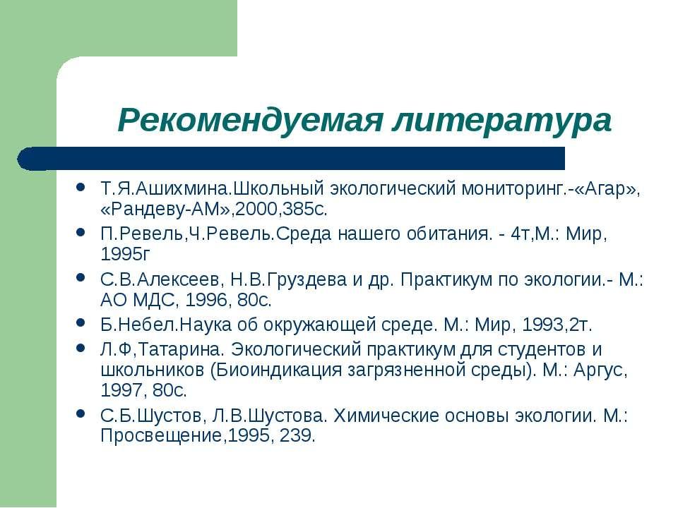 Рекомендуемая литература Т.Я.Ашихмина.Школьный экологический мониторинг.-«Ага...