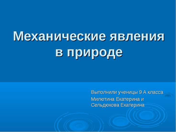 Механические явления в природе Выполнили ученицы 9 А класса Милютина Екатерин...