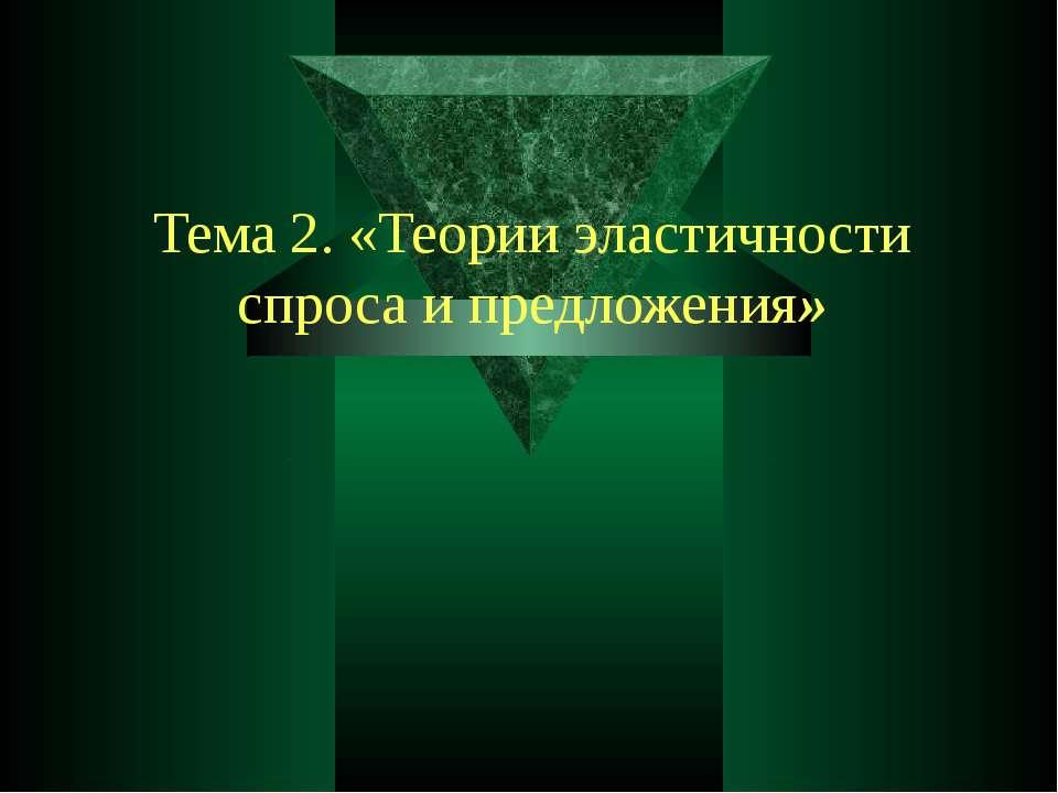 Тема 2. «Теории эластичности спроса и предложения»