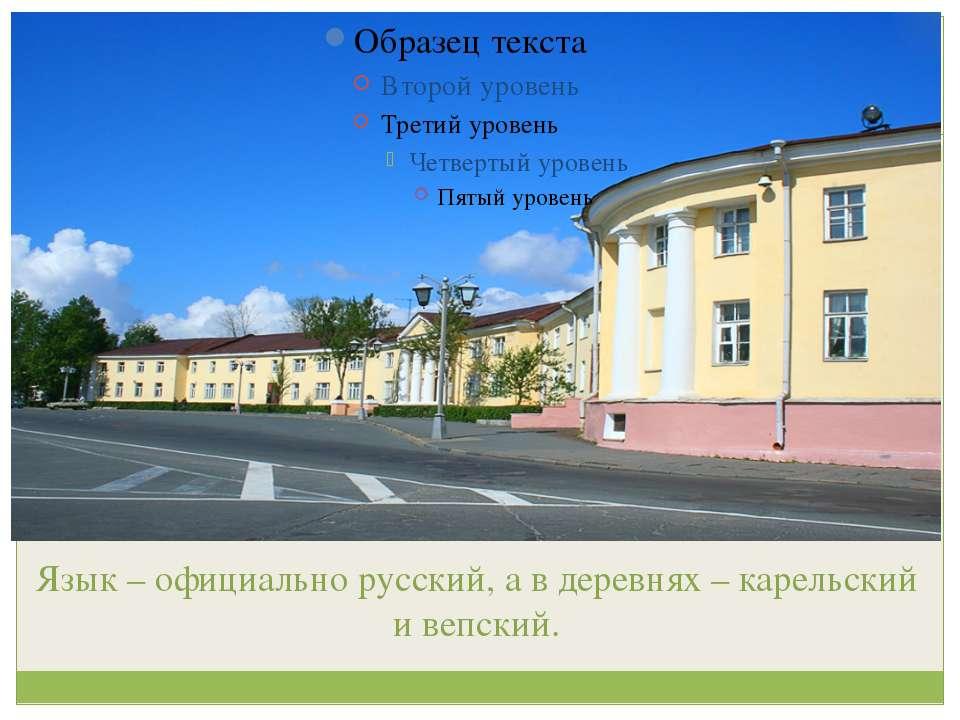 Язык – официально русский, а в деревнях – карельский и вепский.