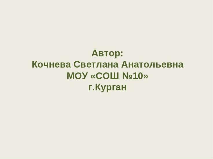 Автор: Кочнева Светлана Анатольевна МОУ «СОШ №10» г.Курган