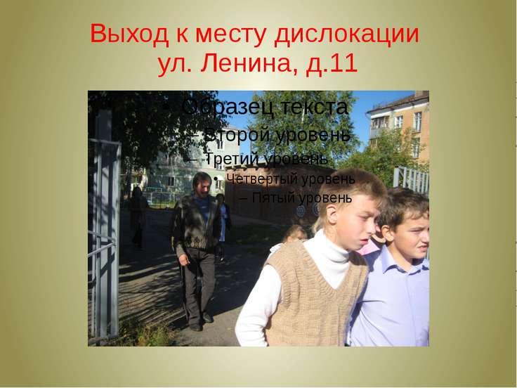Выход к месту дислокации ул. Ленина, д.11