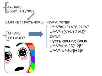 4x-3y=5 256x4 +81y4=97 Замена : Пусть 4x=U ; -3y=V ,тогда: U+V=5 U4+V4=97 U4+...