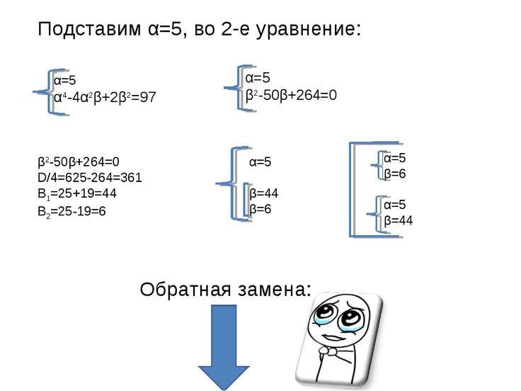 Подставим α=5, во 2-е уравнение: α=5 α4-4α2β+2β2=97 α=5 β2-50β+264=0 β2-50β+2...