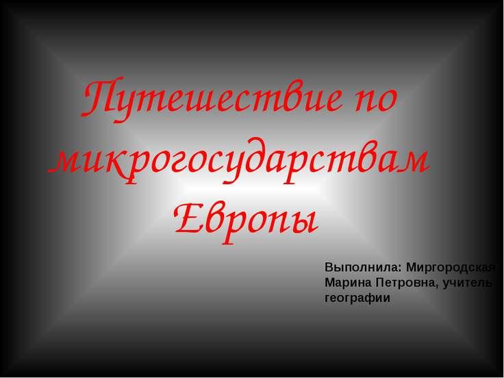 Путешествие по микрогосударствам Европы Выполнила: Миргородская Марина Петров...