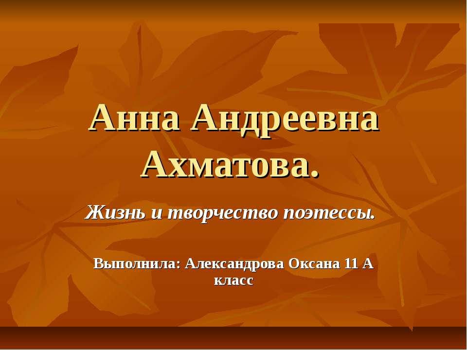 Анна Андреевна Ахматова. Жизнь и творчество поэтессы. Выполнила: Александрова...