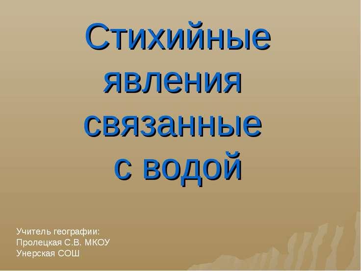 Учитель географии: Пролецкая С.В. МКОУ Унерская СОШ Стихийные явления связанн...