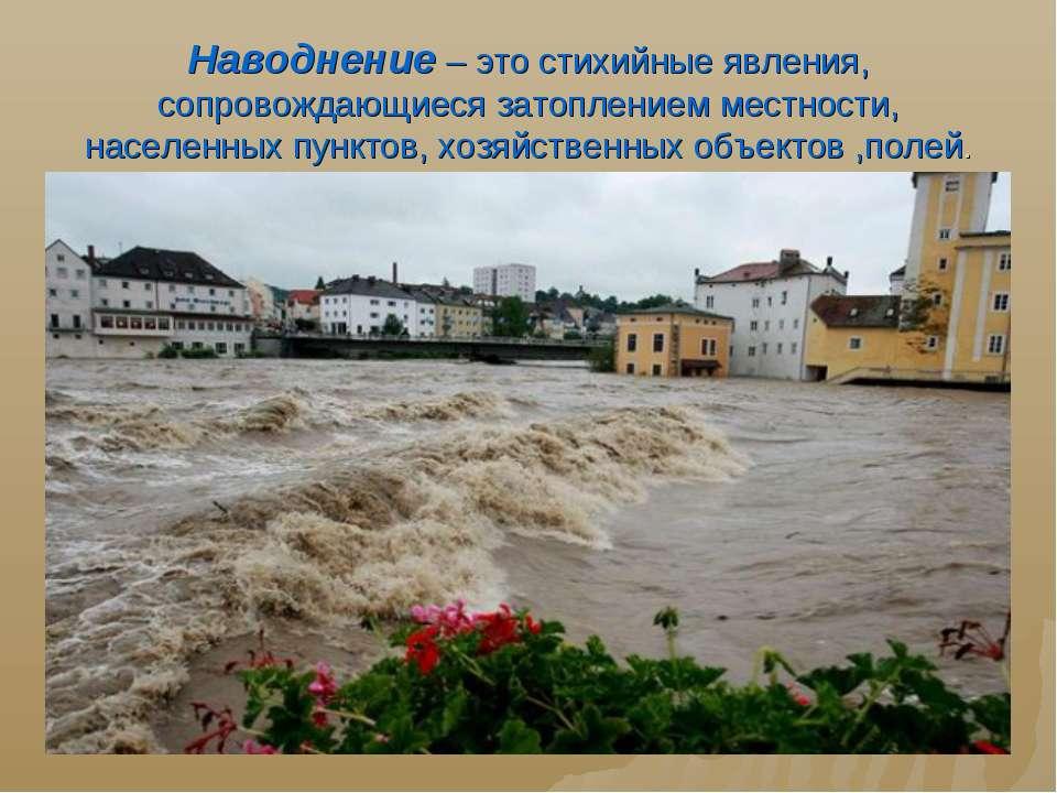 Наводнение – это стихийные явления, сопровождающиеся затоплением местности, н...