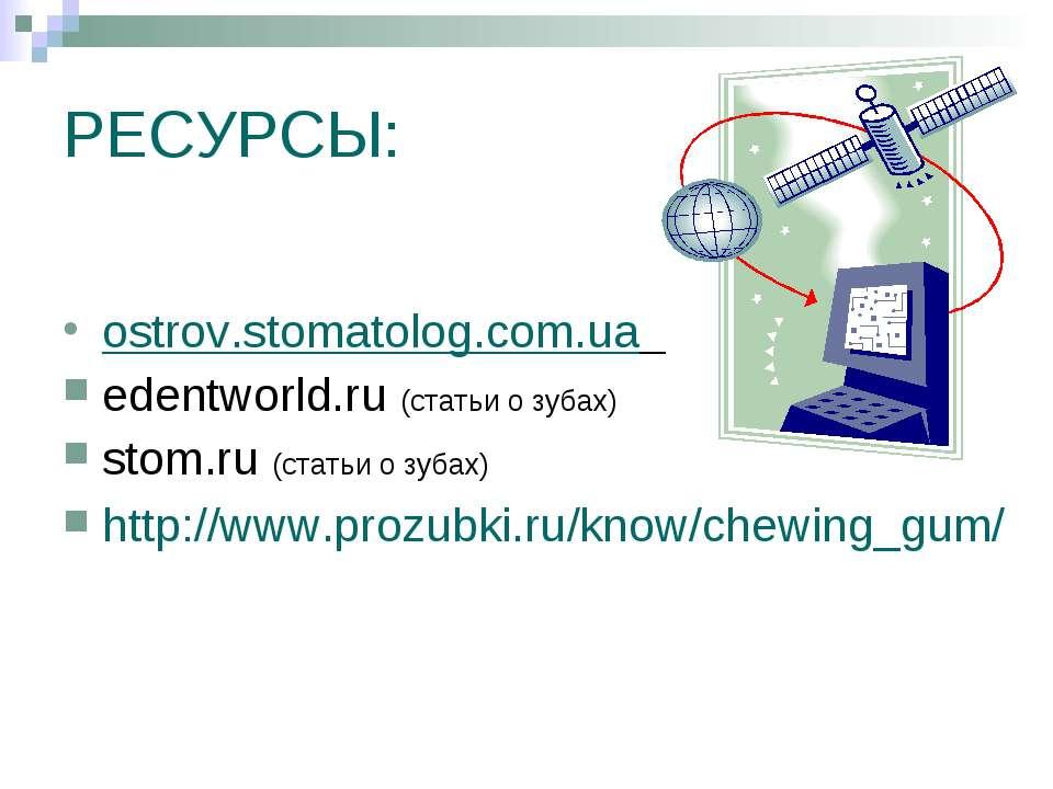 РЕСУРСЫ: ostrov.stomatolog.com.ua edentworld.ru (статьи о зубах) stom.ru (ста...