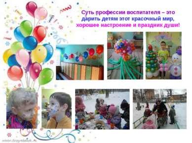 Суть профессии воспитателя – это дарить детям этот красочный мир, хорошее нас...