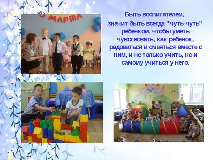 """Быть воспитателем, значит быть всегда """"чуть-чуть"""" ребенком, чтобы уметь чувст..."""