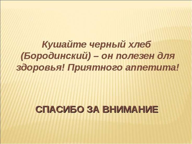 СПАСИБО ЗА ВНИМАНИЕ Кушайте черный хлеб (Бородинский) – он полезен для здоров...