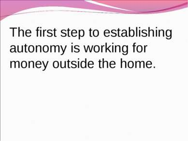 The first step to establishing autonomy is working for money outside the home.