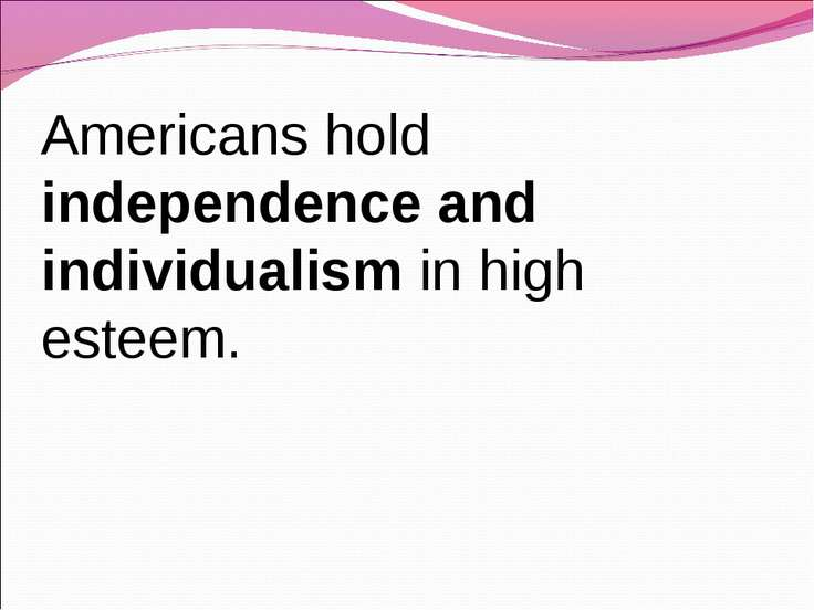 Americans hold independence and individualism in high esteem.