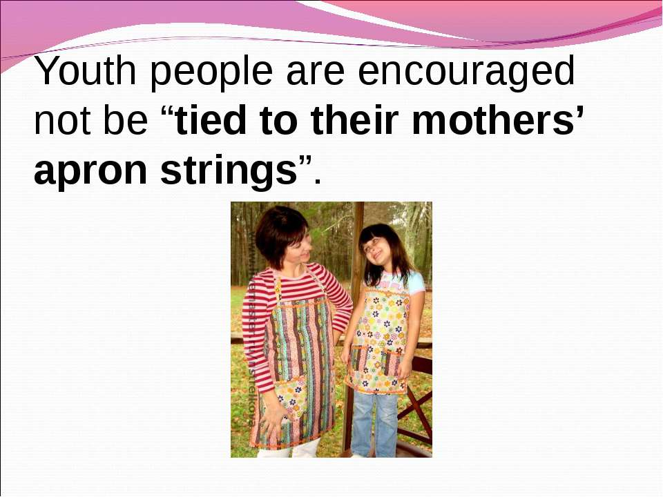 "Youth people are encouraged not be ""tied to their mothers' apron strings""."