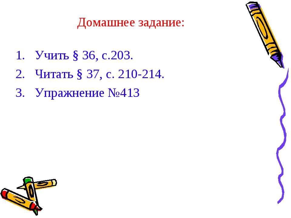 Домашнее задание: Учить § 36, с.203. Читать § 37, с. 210-214. Упражнение №413