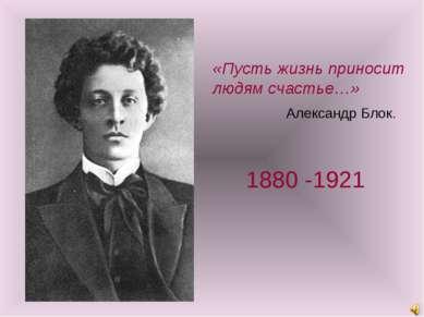 «Пусть жизнь приносит людям счастье…» Александр Блок. 1880 -1921