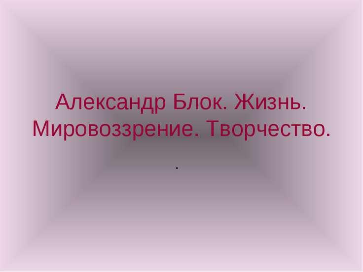 Александр Блок. Жизнь. Мировоззрение. Творчество. .