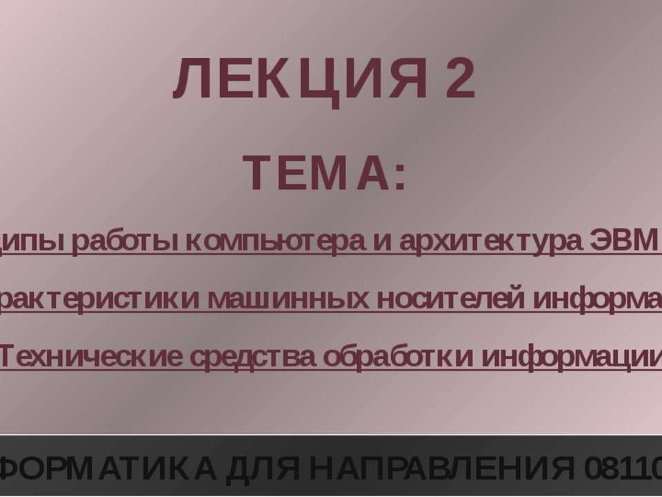 ЛЕКЦИЯ 2 ТЕМА: Принципы работы компьютера и архитектура ЭВМ. Виды и характери...